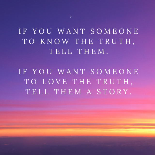 If you want someone to know the truth, tell them. If you want someone to love the truth, tell them a story.